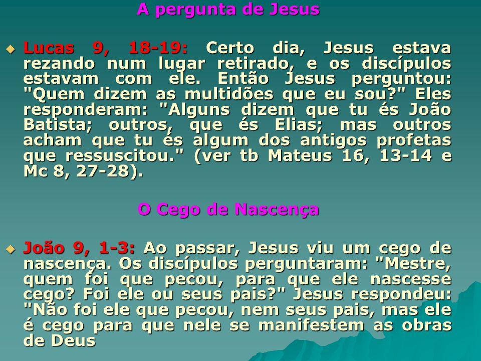 A pergunta de Jesus Lucas 9, 18-19: Certo dia, Jesus estava rezando num lugar retirado, e os discípulos estavam com ele. Então Jesus perguntou: