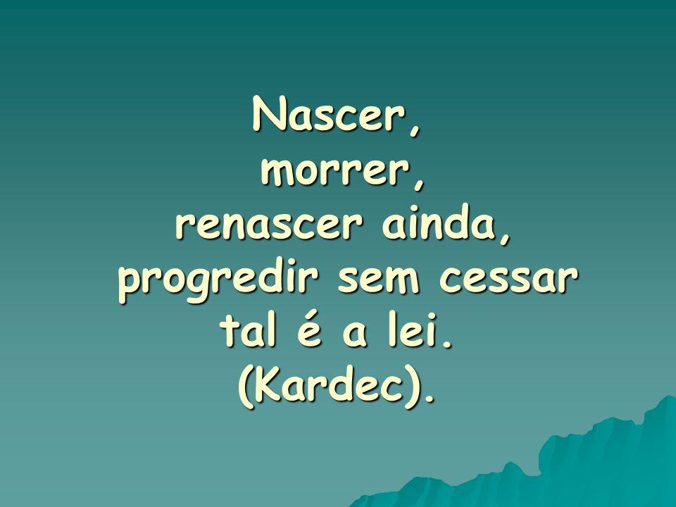 Nascer, morrer, morrer, renascer ainda, renascer ainda, progredir sem cessar progredir sem cessar tal é a lei. (Kardec).