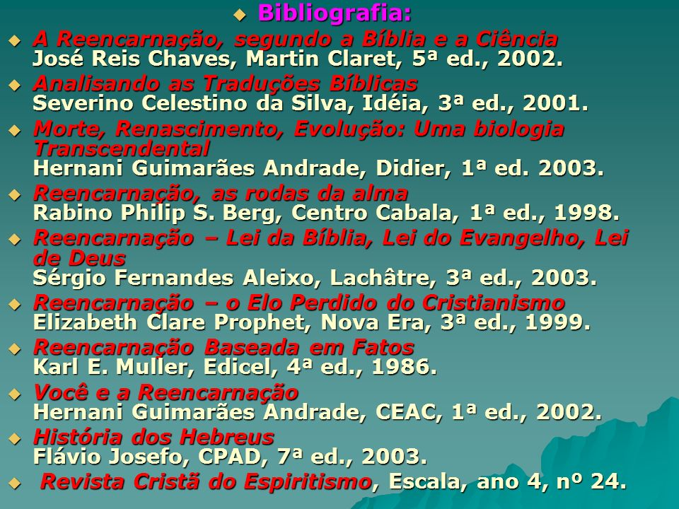 Bibliografia: Bibliografia: A Reencarnação, segundo a Bíblia e a Ciência José Reis Chaves, Martin Claret, 5ª ed., 2002. A Reencarnação, segundo a Bíbl