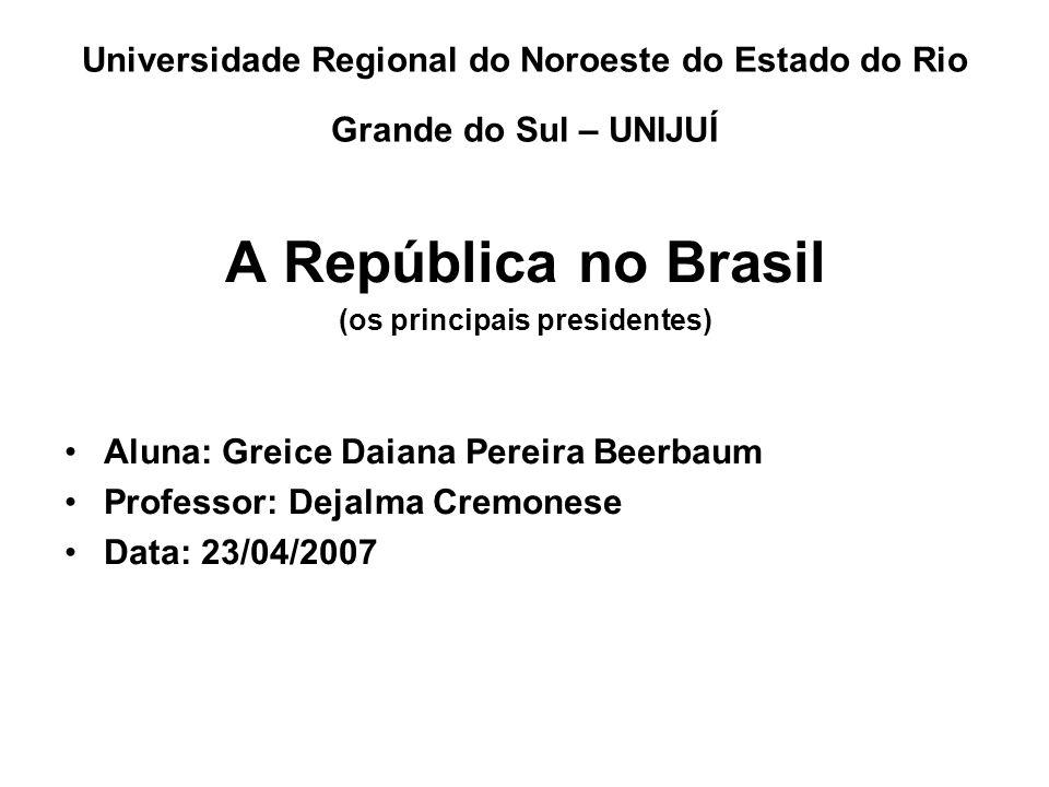 Universidade Regional do Noroeste do Estado do Rio Grande do Sul – UNIJUÍ A República no Brasil (os principais presidentes) Aluna: Greice Daiana Perei