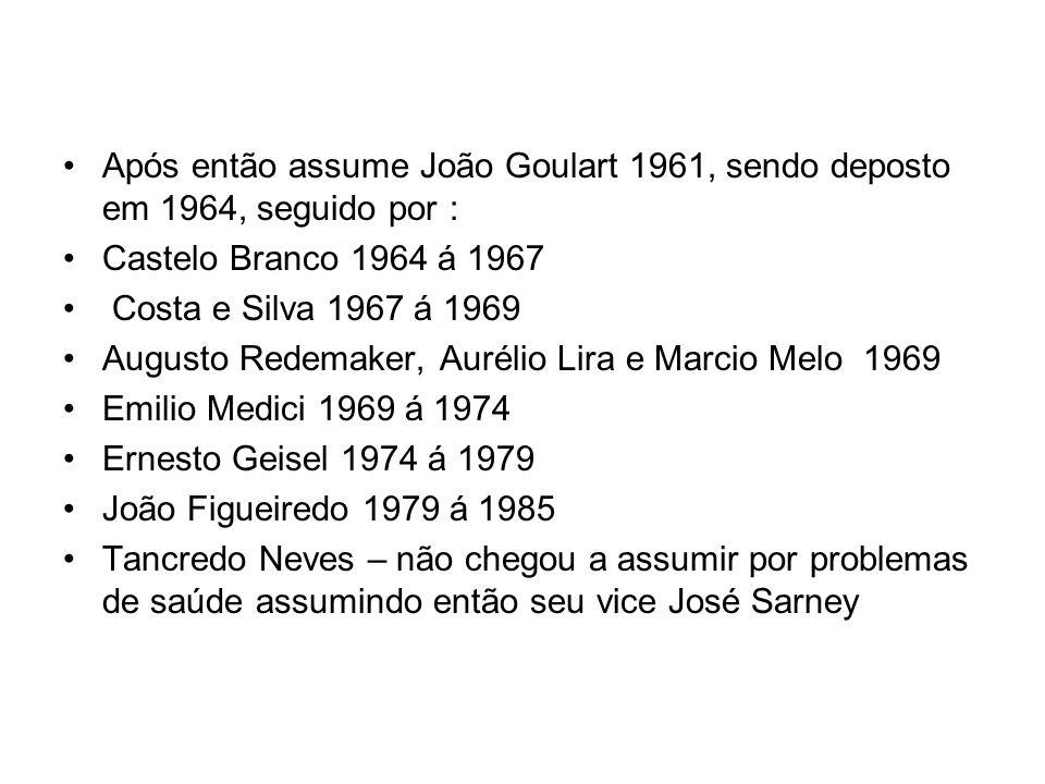 Após então assume João Goulart 1961, sendo deposto em 1964, seguido por : Castelo Branco 1964 á 1967 Costa e Silva 1967 á 1969 Augusto Redemaker, Auré