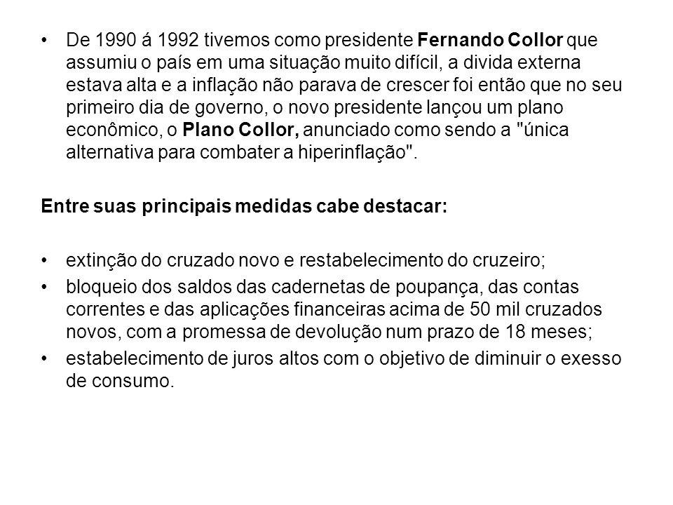 De 1990 á 1992 tivemos como presidente Fernando Collor que assumiu o país em uma situação muito difícil, a divida externa estava alta e a inflação não