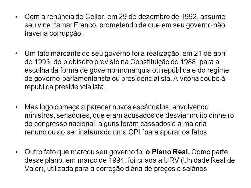 Com a renúncia de Collor, em 29 de dezembro de 1992, assume seu vice Itamar Franco, prometendo de que em seu governo não haveria corrupção. Um fato ma