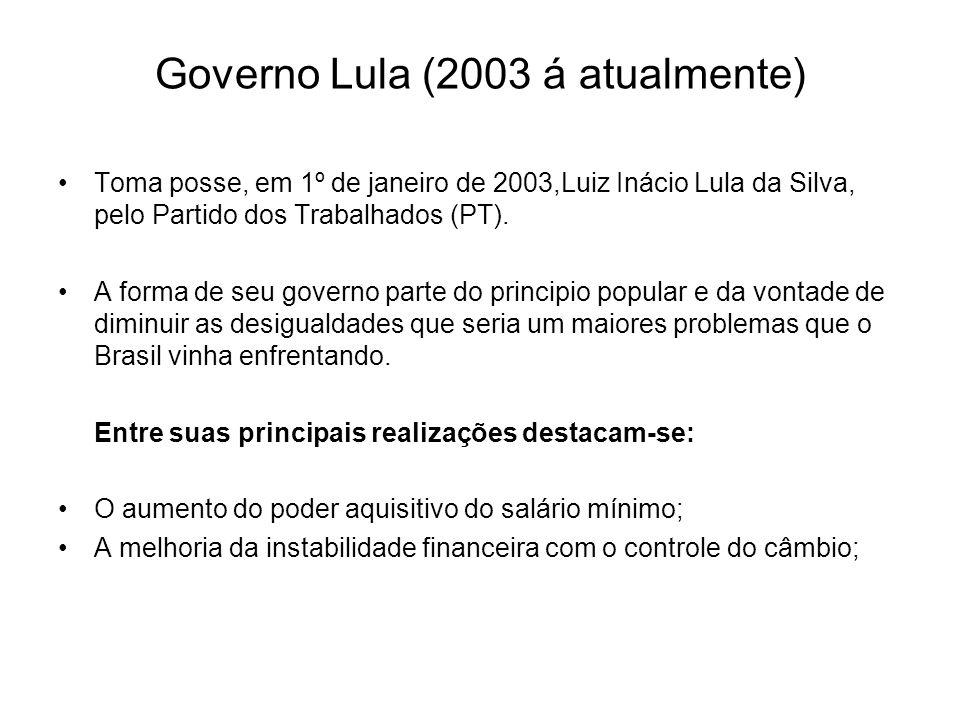 Governo Lula (2003 á atualmente) Toma posse, em 1º de janeiro de 2003,Luiz Inácio Lula da Silva, pelo Partido dos Trabalhados (PT). A forma de seu gov