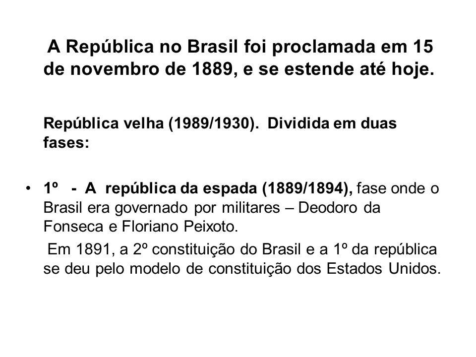 A República no Brasil foi proclamada em 15 de novembro de 1889, e se estende até hoje. República velha (1989/1930). Dividida em duas fases: 1º - A rep