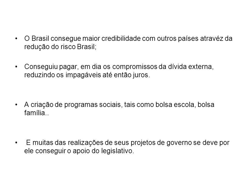 O Brasil consegue maior credibilidade com outros países atravéz da redução do risco Brasil; Conseguiu pagar, em dia os compromissos da dívida externa,