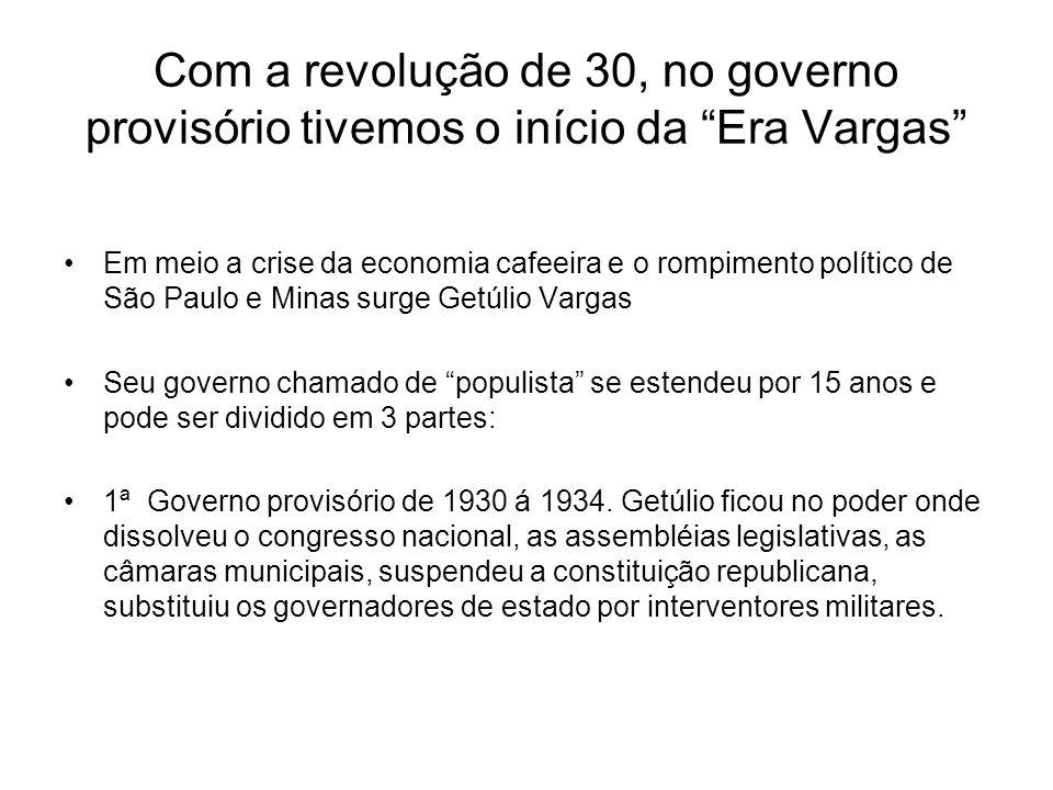 Com a revolução de 30, no governo provisório tivemos o início da Era Vargas Em meio a crise da economia cafeeira e o rompimento político de São Paulo
