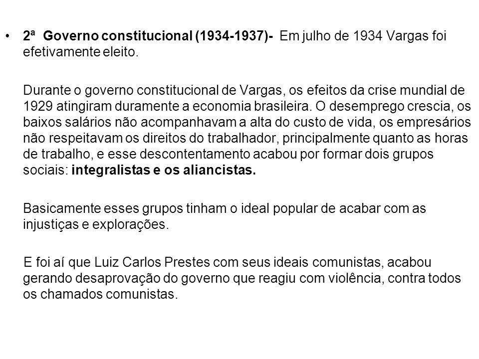2ª Governo constitucional (1934 1937)- Em julho de 1934 Vargas foi efetivamente eleito. Durante o governo constitucional de Vargas, os efeitos da cris