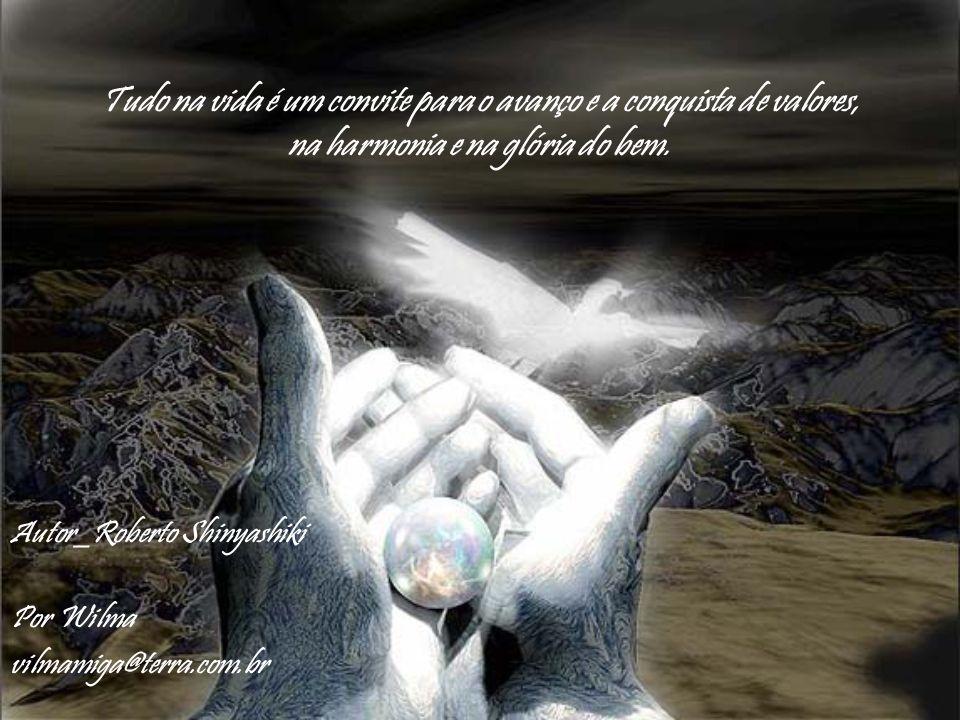 Tudo na vida é um convite para o avanço e a conquista de valores, na harmonia e na glória do bem.