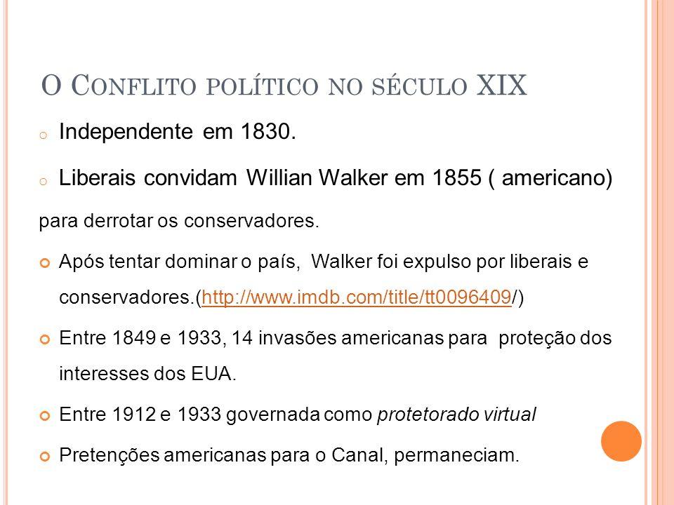 O C ONFLITO POLÍTICO NO SÉCULO XIX o Independente em 1830. o Liberais convidam Willian Walker em 1855 ( americano) para derrotar os conservadores. Apó