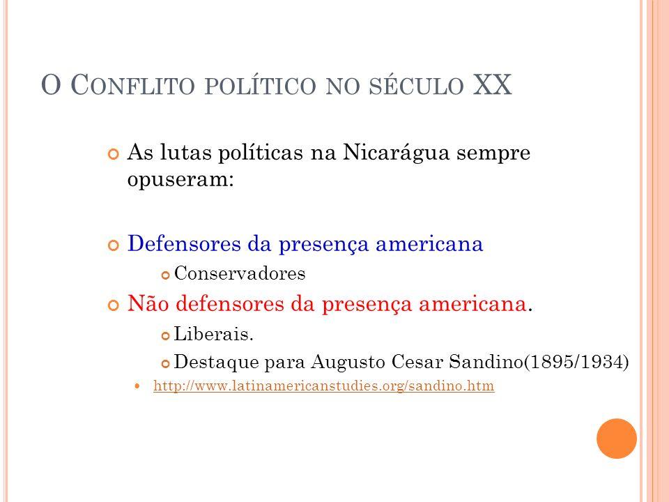 O C ONFLITO POLÍTICO NO SÉCULO XX As lutas políticas na Nicarágua sempre opuseram: Defensores da presença americana Conservadores Não defensores da pr