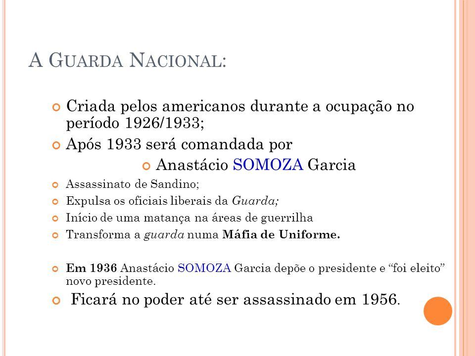A G UARDA N ACIONAL : Criada pelos americanos durante a ocupação no período 1926/1933; Após 1933 será comandada por Anastácio SOMOZA Garcia Assassinat