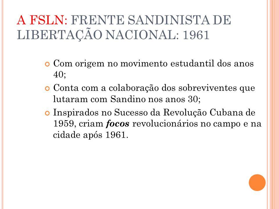 A FSLN: FRENTE SANDINISTA DE LIBERTAÇÃO NACIONAL: 1961 Com origem no movimento estudantil dos anos 40; Conta com a colaboração dos sobreviventes que l