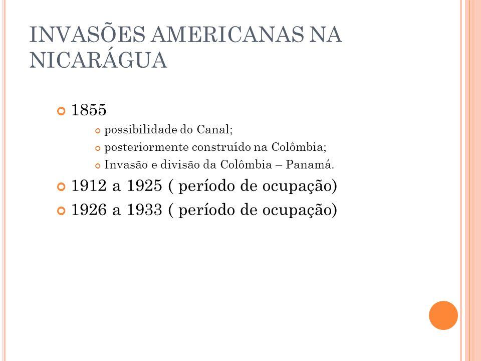 INVASÕES AMERICANAS NA NICARÁGUA 1855 possibilidade do Canal; posteriormente construído na Colômbia; Invasão e divisão da Colômbia – Panamá. 1912 a 19