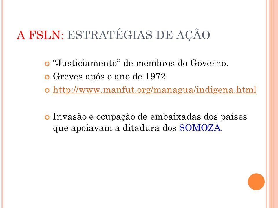 A FSLN: ESTRATÉGIAS DE AÇÃO Justiciamento de membros do Governo. Greves após o ano de 1972 http://www.manfut.org/managua/indigena.html Invasão e ocupa