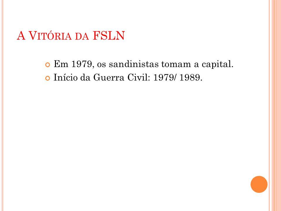 A V ITÓRIA DA FSLN Em 1979, os sandinistas tomam a capital. Início da Guerra Civil: 1979/ 1989.