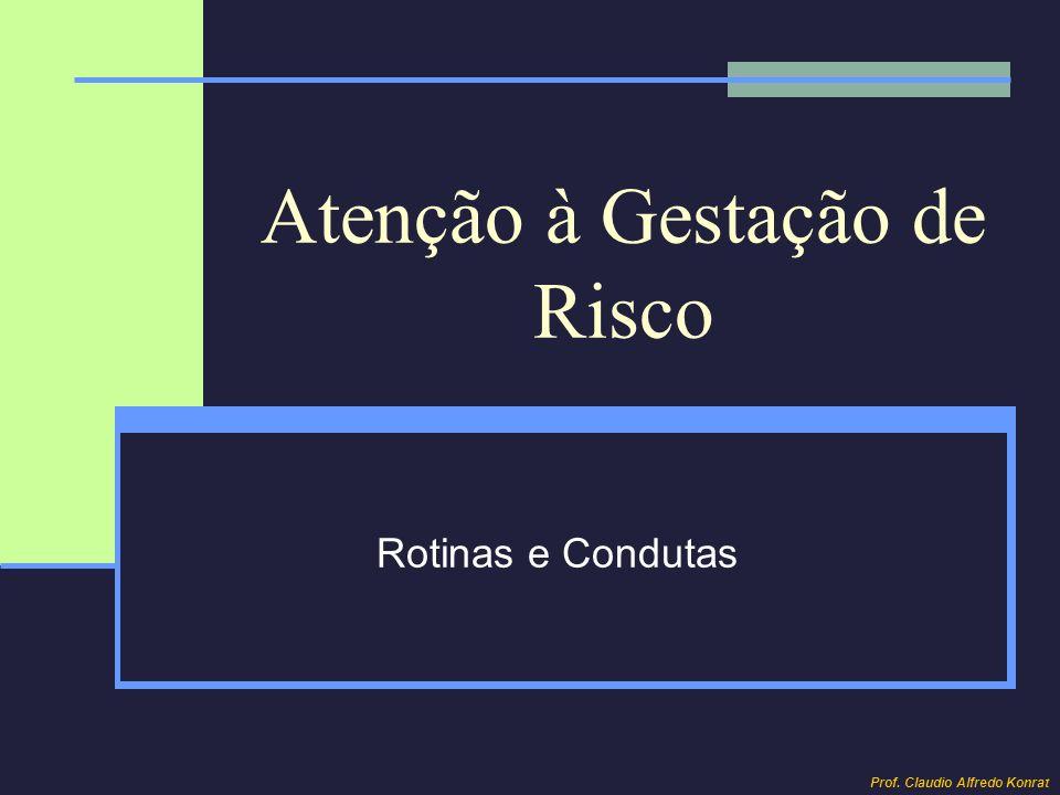 Atenção à Gestação de Risco Rotinas e Condutas Prof. Claudio Alfredo Konrat