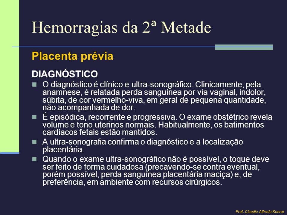 Hemorragias da 2 ª Metade Placenta prévia DIAGNÓSTICO O diagnóstico é clínico e ultra-sonográfico. Clinicamente, pela anamnese, é relatada perda sangu