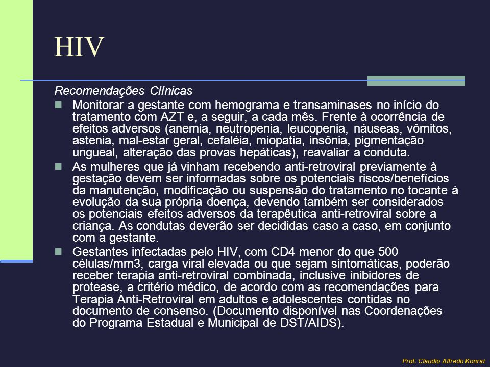HIV Recomendações Clínicas Monitorar a gestante com hemograma e transaminases no início do tratamento com AZT e, a seguir, a cada mês. Frente à ocorrê