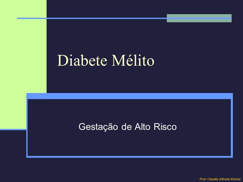 Diabete Mélito Gestação de Alto Risco Prof. Claudio Alfredo Konrat