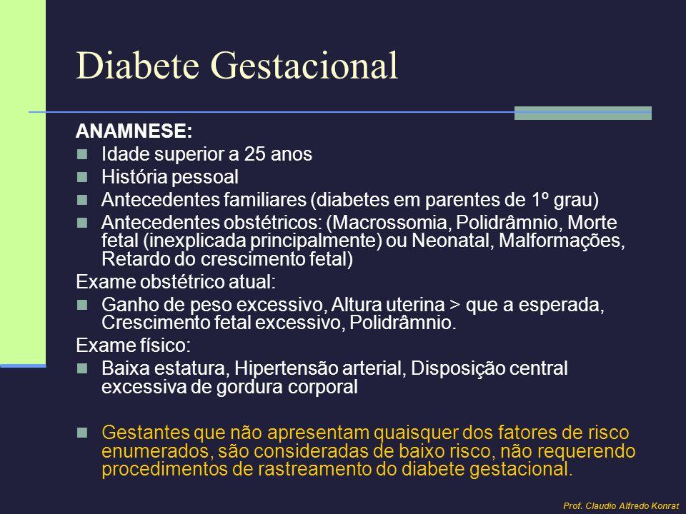 Diabete Gestacional ANAMNESE: Idade superior a 25 anos História pessoal Antecedentes familiares (diabetes em parentes de 1º grau) Antecedentes obstétr
