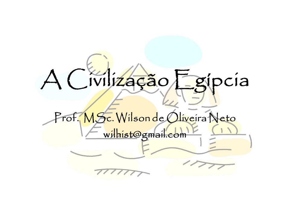 A Civilização Egípcia Prof. MSc. Wilson de Oliveira Neto wilhist@gmail.com