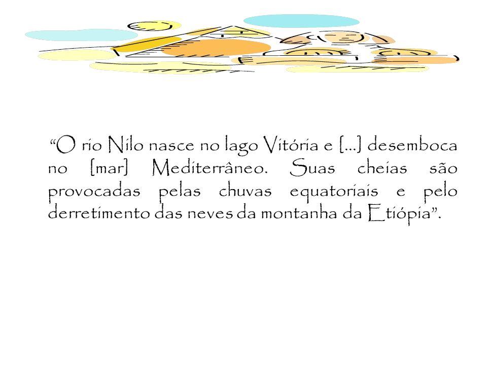 O rio Nilo nasce no lago Vitória e [...] desemboca no [mar] Mediterrâneo. Suas cheias são provocadas pelas chuvas equatoriais e pelo derretimento das