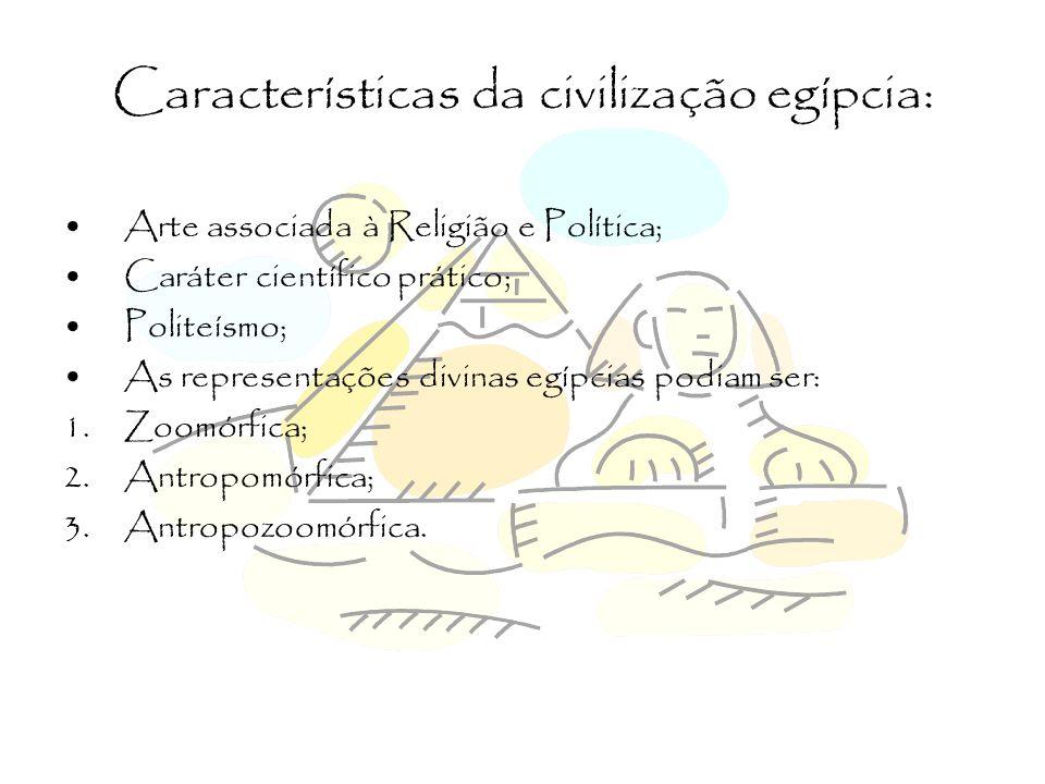 Características da civilização egípcia: Arte associada à Religião e Política; Caráter científico prático; Politeísmo; As representações divinas egípci