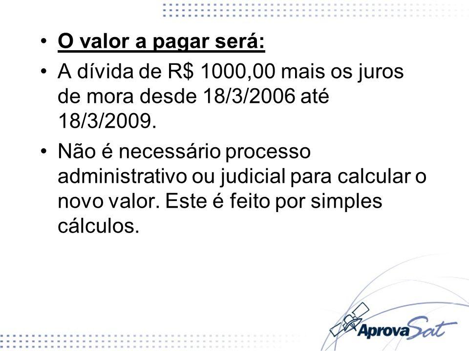 O valor a pagar será: A dívida de R$ 1000,00 mais os juros de mora desde 18/3/2006 até 18/3/2009. Não é necessário processo administrativo ou judicial