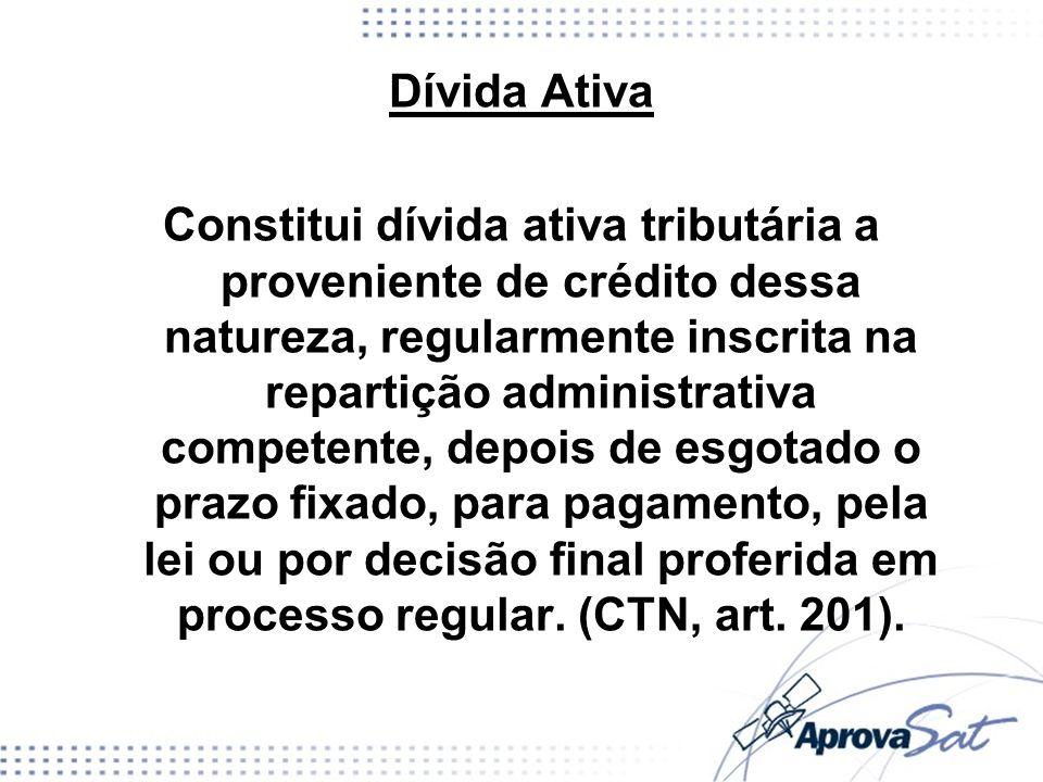 Dívida Ativa Constitui dívida ativa tributária a proveniente de crédito dessa natureza, regularmente inscrita na repartição administrativa competente,