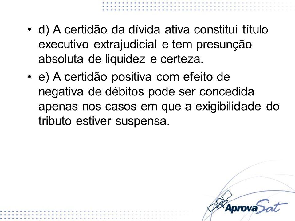 d) A certidão da dívida ativa constitui título executivo extrajudicial e tem presunção absoluta de liquidez e certeza. e) A certidão positiva com efei