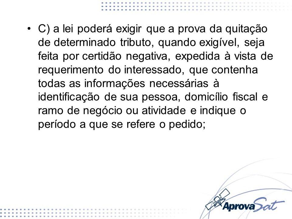 C) a lei poderá exigir que a prova da quitação de determinado tributo, quando exigível, seja feita por certidão negativa, expedida à vista de requerim