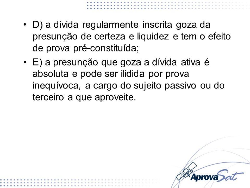 D) a dívida regularmente inscrita goza da presunção de certeza e liquidez e tem o efeito de prova pré-constituída; E) a presunção que goza a dívida at