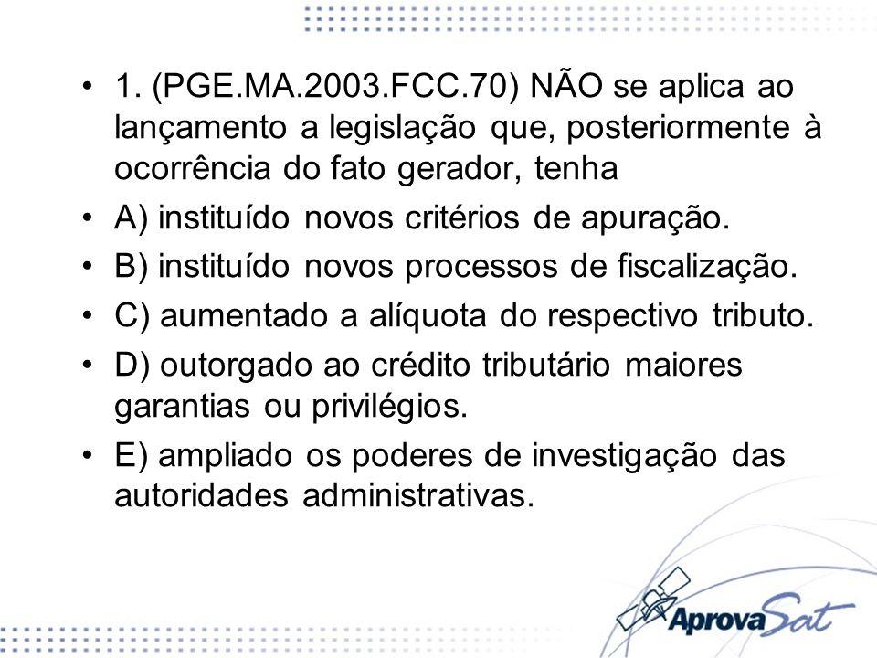 1. (PGE.MA.2003.FCC.70) NÃO se aplica ao lançamento a legislação que, posteriormente à ocorrência do fato gerador, tenha A) instituído novos critérios