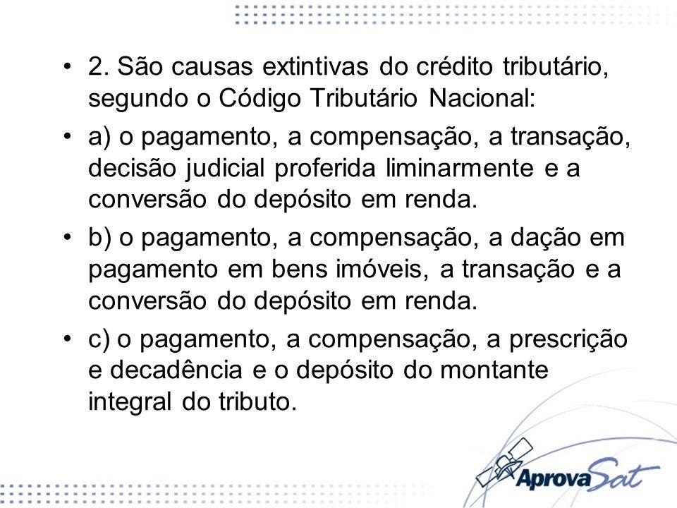 2. São causas extintivas do crédito tributário, segundo o Código Tributário Nacional: a) o pagamento, a compensação, a transação, decisão judicial pro