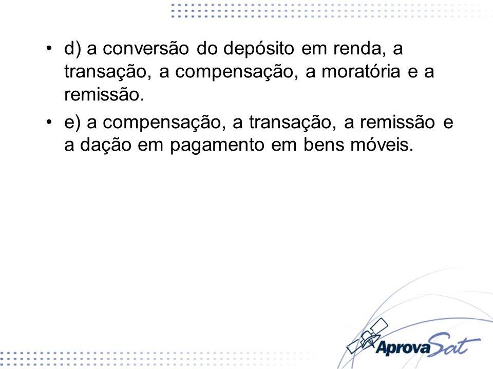 d) a conversão do depósito em renda, a transação, a compensação, a moratória e a remissão. e) a compensação, a transação, a remissão e a dação em paga