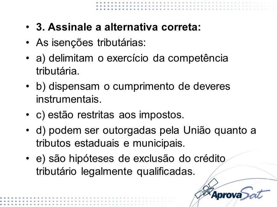 3. Assinale a alternativa correta: As isenções tributárias: a) delimitam o exercício da competência tributária. b) dispensam o cumprimento de deveres
