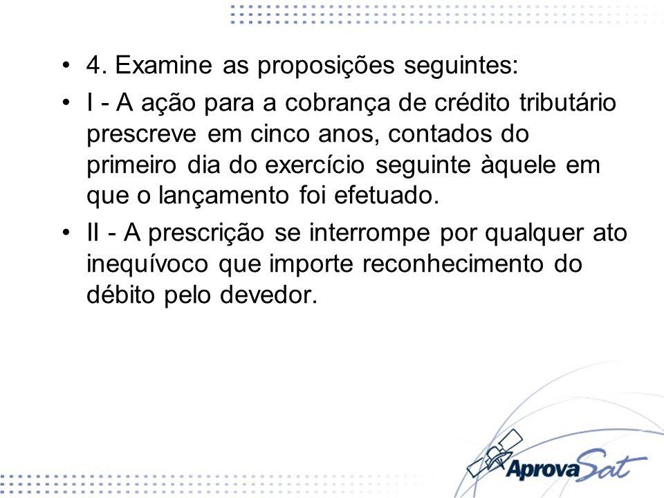 4. Examine as proposições seguintes: I - A ação para a cobrança de crédito tributário prescreve em cinco anos, contados do primeiro dia do exercício s