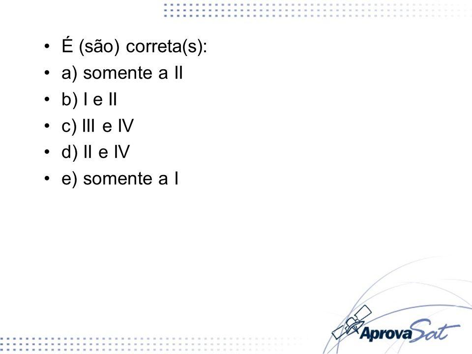 É (são) correta(s): a) somente a II b) I e II c) III e IV d) II e IV e) somente a I