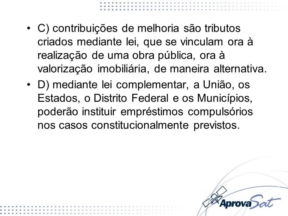 C) contribuições de melhoria são tributos criados mediante lei, que se vinculam ora à realização de uma obra pública, ora à valorização imobiliária, d