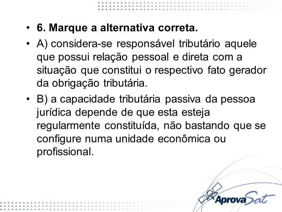 6. Marque a alternativa correta. A) considera-se responsável tributário aquele que possui relação pessoal e direta com a situação que constitui o resp