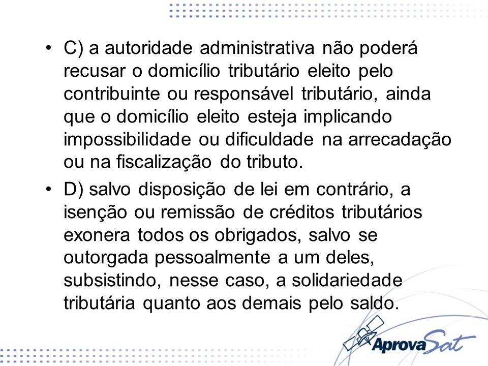 C) a autoridade administrativa não poderá recusar o domicílio tributário eleito pelo contribuinte ou responsável tributário, ainda que o domicílio ele