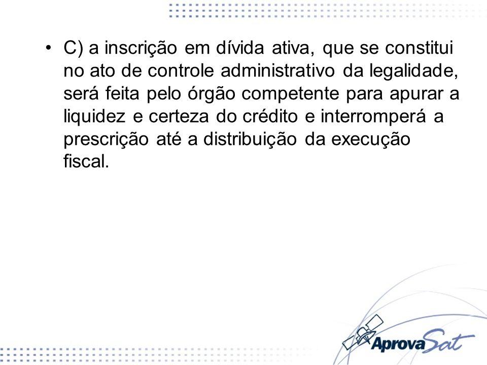 C) a inscrição em dívida ativa, que se constitui no ato de controle administrativo da legalidade, será feita pelo órgão competente para apurar a liqui