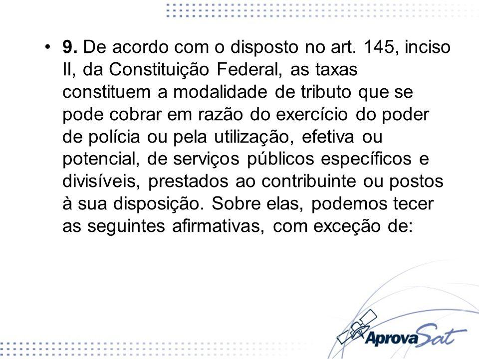 9. De acordo com o disposto no art. 145, inciso II, da Constituição Federal, as taxas constituem a modalidade de tributo que se pode cobrar em razão d