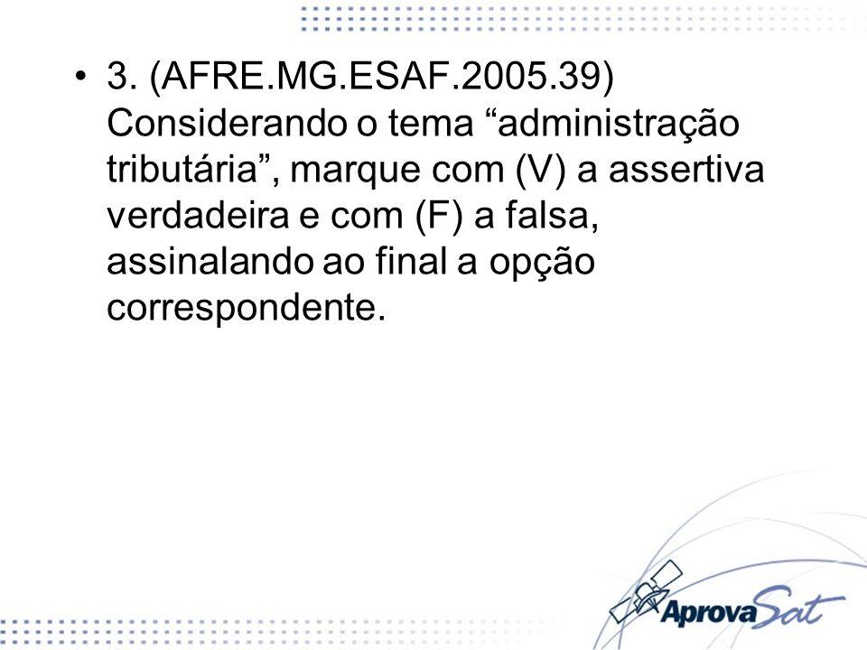 3. (AFRE.MG.ESAF.2005.39) Considerando o tema administração tributária, marque com (V) a assertiva verdadeira e com (F) a falsa, assinalando ao final
