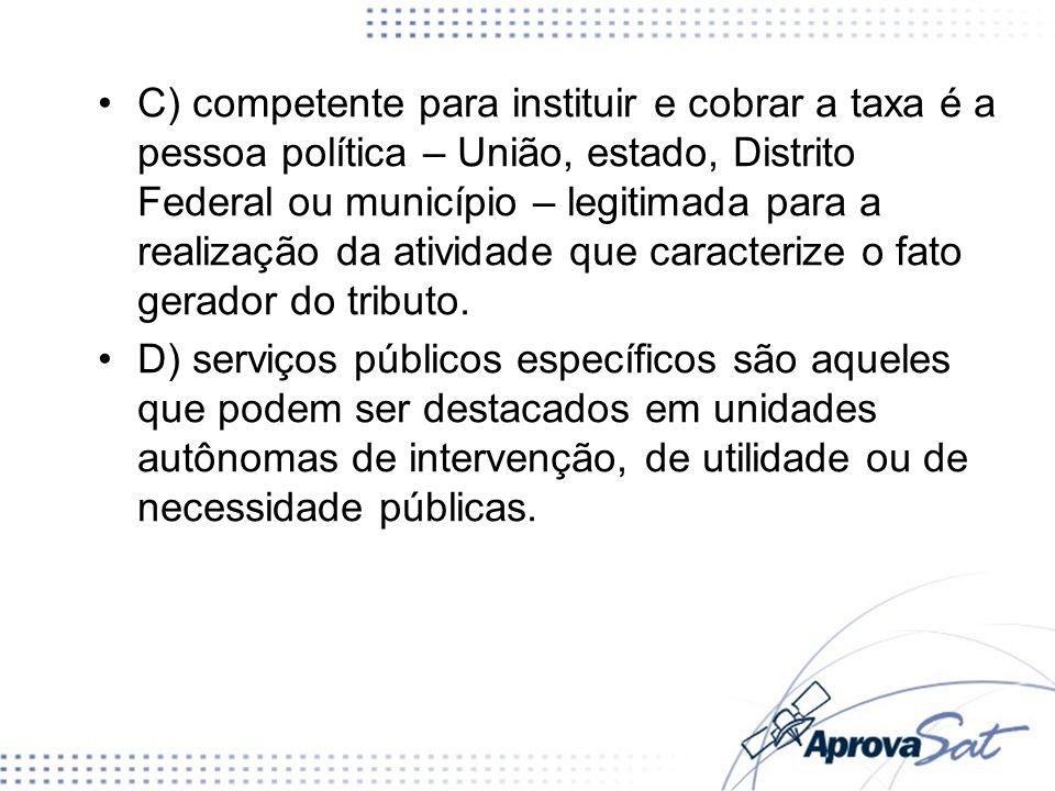 C) competente para instituir e cobrar a taxa é a pessoa política – União, estado, Distrito Federal ou município – legitimada para a realização da ativ