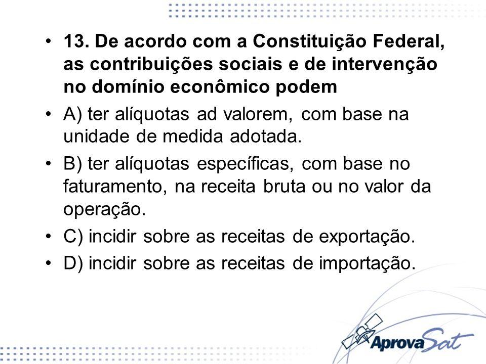 13. De acordo com a Constituição Federal, as contribuições sociais e de intervenção no domínio econômico podem A) ter alíquotas ad valorem, com base n