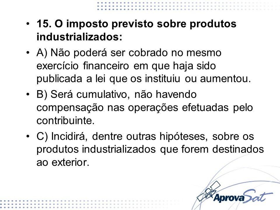 15. O imposto previsto sobre produtos industrializados: A) Não poderá ser cobrado no mesmo exercício financeiro em que haja sido publicada a lei que o