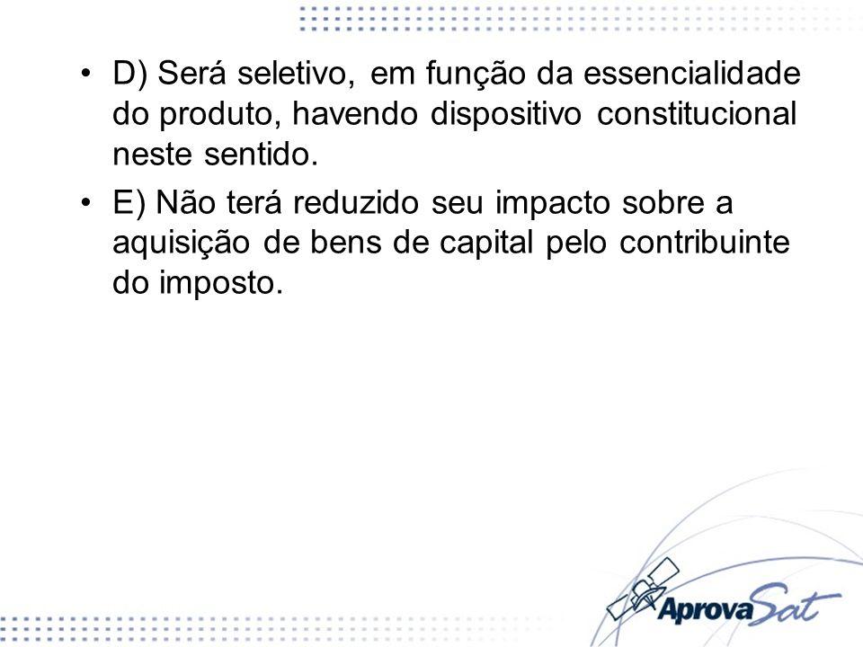 D) Será seletivo, em função da essencialidade do produto, havendo dispositivo constitucional neste sentido. E) Não terá reduzido seu impacto sobre a a