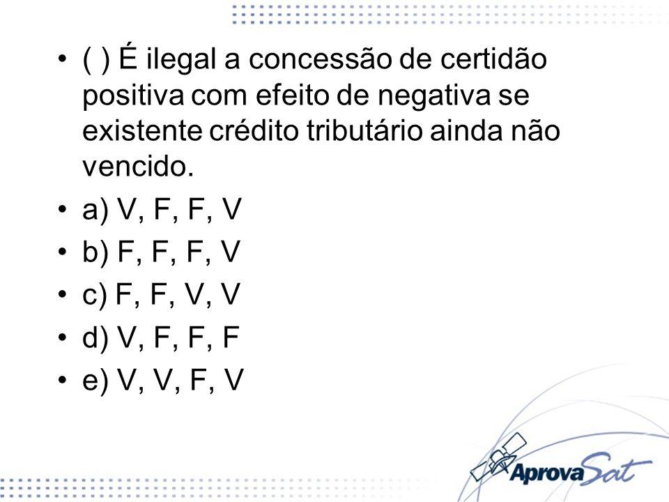 ( ) É ilegal a concessão de certidão positiva com efeito de negativa se existente crédito tributário ainda não vencido. a) V, F, F, V b) F, F, F, V c)